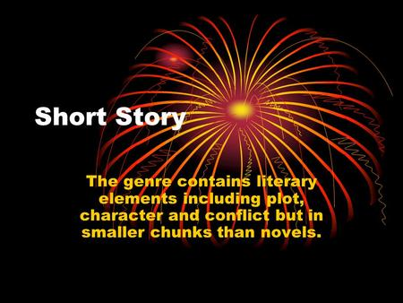 Short Story The genre contains literary elements including plot, character and conflict but in smaller chunks than novels.