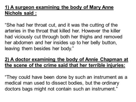 "1) A surgeon examining the body of Mary Anne Nichols said : ""She had her throat cut, and it was the cutting of the arteries in the throat that killed her."