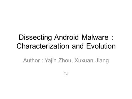 Dissecting Android Malware : Characterization and Evolution Author : Yajin Zhou, Xuxuan Jiang TJ.