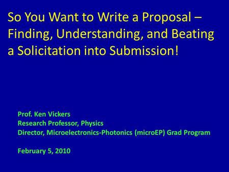So You Want to Write a Proposal – Finding, Understanding, and Beating a Solicitation into Submission! Prof. Ken Vickers Research Professor, Physics Director,