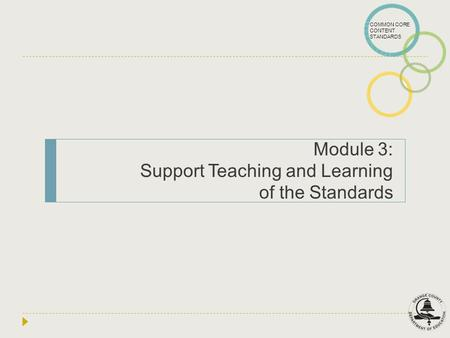 COMMON CORE CONTENT STANDARDS Module 3: Support Teaching and Learning of the Standards.