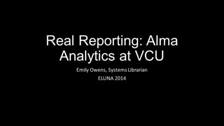 Real Reporting: Alma Analytics at VCU Emily Owens, Systems Librarian ELUNA 2014.