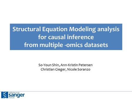 Structural Equation Modeling analysis for causal inference from multiple -omics datasets So-Youn Shin, Ann-Kristin Petersen Christian Gieger, Nicole Soranzo.