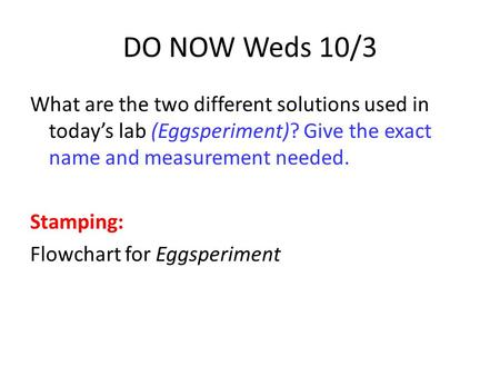 DO NOW Weds 10/3 What are the two different solutions used in today's lab (Eggsperiment)? Give the exact name and measurement needed. Stamping: Flowchart.