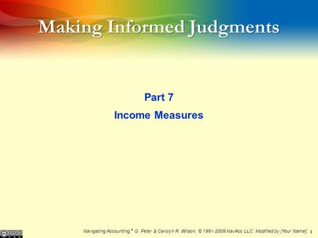 1 Making Informed Judgments Part 7 Income Measures Navigating Accounting, ® G. Peter & Carolyn R. Wilson, © 1991-2009 NavAcc LLC. Modified by [Your Name].