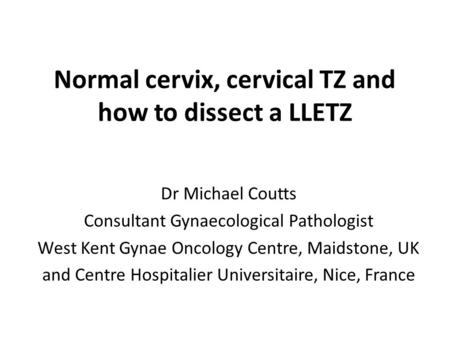 Normal cervix, cervical TZ and how to dissect a LLETZ Dr Michael Coutts Consultant Gynaecological Pathologist West Kent Gynae Oncology Centre, Maidstone,