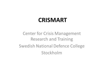 CRISMART Center for Crisis Management Research and Training Swedish National Defence College Stockholm.
