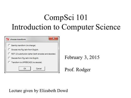 CompSci 101 Introduction to Computer Science February 3, 2015 Prof. Rodger Lecture given by Elizabeth Dowd.