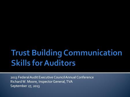 2013 Federal Audit Executive Council Annual Conference Richard W. Moore, Inspector General, TVA September 27, 2013.
