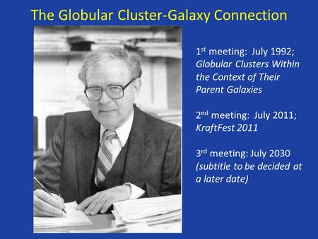 The Globular Cluster-Galaxy Connection 1 st meeting: July 1992; Globular Clusters Within the Context of Their Parent Galaxies 2 nd meeting: July 2011;