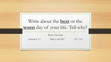 "Write about the best or the worst day of your life. Tell why? Week 4 Journals Journal # 14 ""Day in the life""10/7/13."