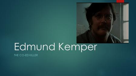 Edmund Kemper THE CO-ED KILLER. Back Ground.  Born December 18,1948 in Burbank California.  As a child he was extremely bright but cruel to animals.