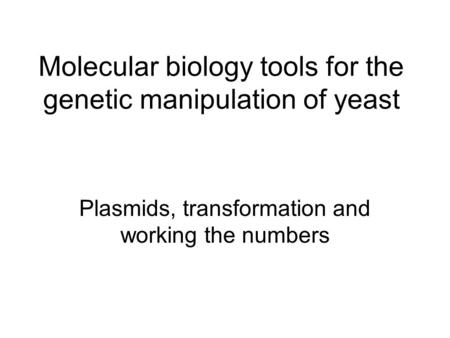 Molecular biology tools for the genetic manipulation of yeast Plasmids, transformation and working the numbers.