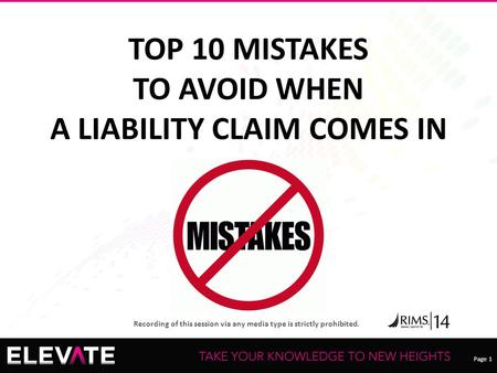 Page 1 Recording of this session via any media type is strictly prohibited. TOP 10 MISTAKES TO AVOID WHEN A LIABILITY CLAIM COMES IN.