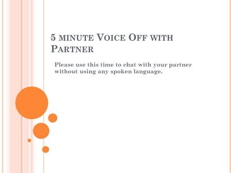 5 MINUTE V OICE O FF WITH P ARTNER Please use this time to chat with your partner without using any spoken language.