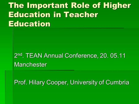 The Important Role of Higher Education in Teacher Education 2 nd. TEAN Annual Conference, 20. 05.11 Manchester Prof. Hilary Cooper, University of Cumbria.