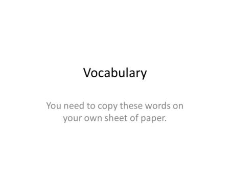 Vocabulary You need to copy these words on your own sheet of paper.