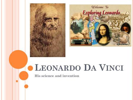 L EONARDO D A V INCI His science and invention. L EONARDO ' S L IFE In the Hamlet of Anchiano, a place near Vinci in the region of Florence Leonardo di.