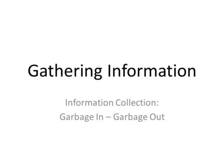 Gathering Information Information Collection: Garbage In – Garbage Out.
