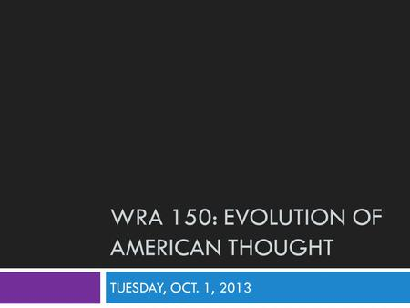 WRA 150: EVOLUTION OF AMERICAN THOUGHT TUESDAY, OCT. 1, 2013.