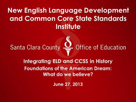 New English Language Development and Common Core State Standards Institute Integrating ELD and CCSS in History Foundations of the American Dream: What.
