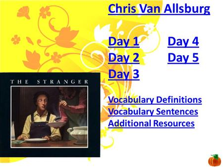 Chris Van Allsburg Day 1Day 1 Day 4Day 4 Day 2Day 2 Day 5Day 5 Day 3 Vocabulary Definitions Vocabulary Sentences Additional Resources.