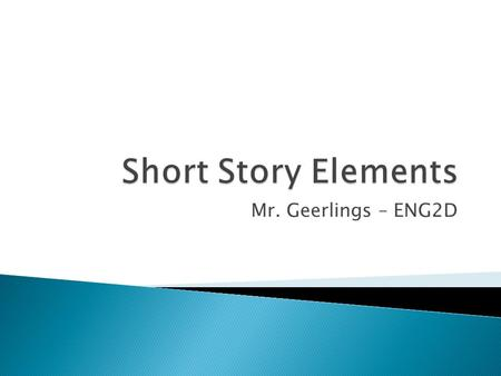 Short Story Elements Mr. Geerlings – ENG2D.