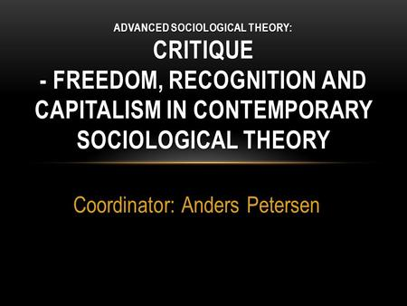 Coordinator: Anders Petersen ADVANCED SOCIOLOGICAL THEORY: CRITIQUE - FREEDOM, RECOGNITION AND CAPITALISM IN CONTEMPORARY SOCIOLOGICAL THEORY.