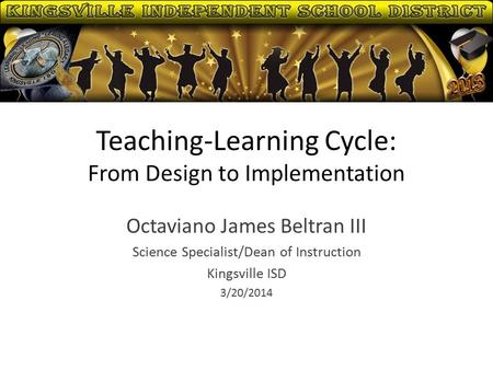 Teaching-Learning Cycle: From Design to Implementation Octaviano James Beltran III Science Specialist/Dean of Instruction Kingsville ISD 3/20/2014.