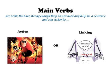 Main Verbs are verbs that are strong enough they do not need any help in a sentence and can either be… Action OR Linking.