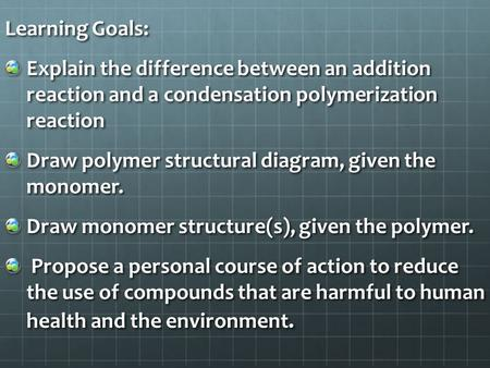 Learning Goals: Explain the difference between an addition reaction and a condensation polymerization reaction Draw polymer structural diagram, given the.