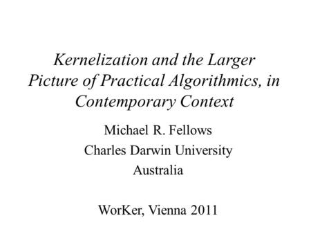 Kernelization and the Larger Picture of Practical Algorithmics, in Contemporary Context Michael R. Fellows Charles Darwin University Australia WorKer,