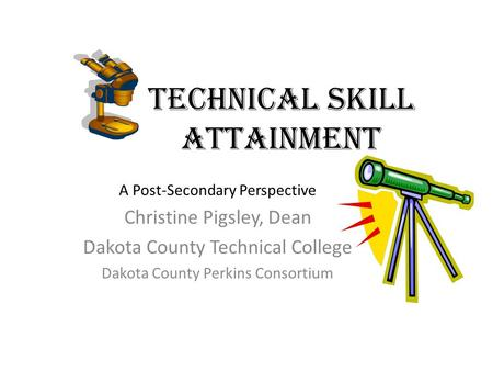 Technical Skill Attainment A Post-Secondary Perspective Christine Pigsley, Dean Dakota County Technical College Dakota County Perkins Consortium.