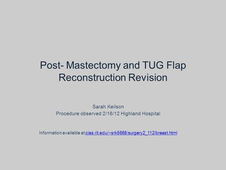 Post- Mastectomy and TUG Flap Reconstruction Revision Sarah Keilson Procedure observed 2/16/12 Highland Hospital Information available at cias.rit.edu/~srk5668/surgery2_112/breast.htmlcias.rit.edu/~srk5668/surgery2_112/breast.html.