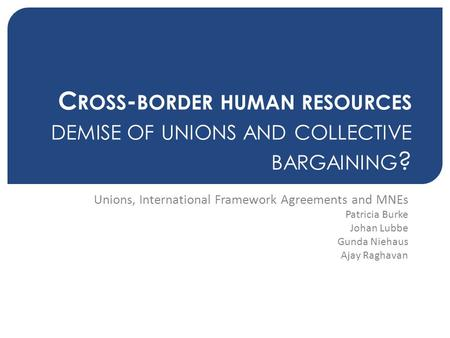 C ROSS - BORDER HUMAN RESOURCES DEMISE OF UNIONS AND COLLECTIVE BARGAINING ? Unions, International Framework Agreements and MNEs Patricia Burke Johan Lubbe.