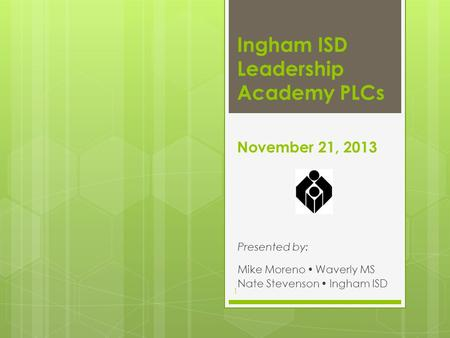 November 21, 2013 Presented by: Mike Moreno  Waverly MS Nate Stevenson  Ingham ISD Ingham ISD Leadership Academy PLCs 1.