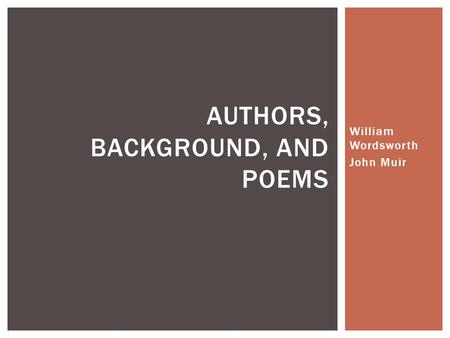 William Wordsworth John Muir AUTHORS, BACKGROUND, AND POEMS.