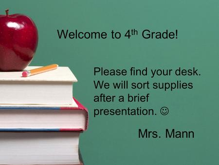 Welcome to 4 th Grade! Please find your desk. We will sort supplies after a brief presentation. Mrs. Mann.