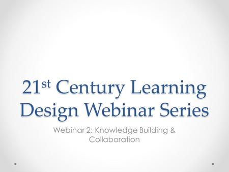 21 st Century Learning Design Webinar Series Webinar 2: Knowledge Building & Collaboration.