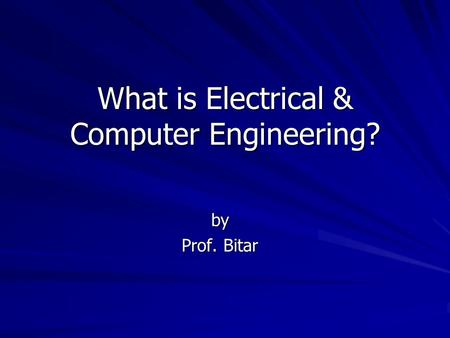 What is Electrical & Computer Engineering? by Prof. Bitar.