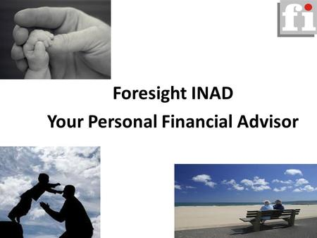 Foresight INAD Your Personal Financial Advisor. Our Mission To advise, guide and promote proper usage of your funds by being the Financial Caretaker for.
