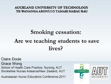 Smoking cessation: Are we teaching students to save lives? Claire Doole Grace Wong School of Health Care Practice, Nursing, AUT Smokefree Nurses Aotearoa/New.
