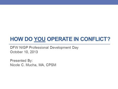 HOW DO YOU OPERATE IN CONFLICT? DFW NIGP Professional Development Day October 10, 2013 Presented By: Nicole C. Mucha, MA, CPSM.