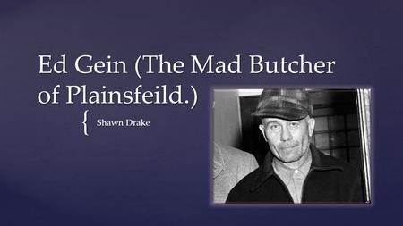 { Ed Gein (The Mad Butcher of Plainsfeild.) Shawn Drake.