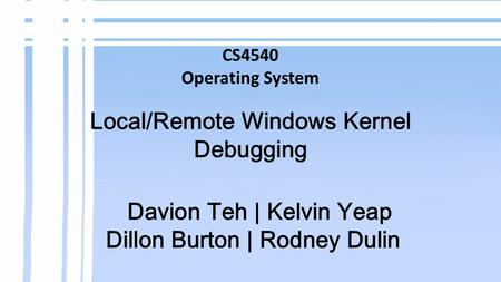 CS4540 Operating System Local/Remote Windows Kernel Debugging Davion Teh | Kelvin Yeap Dillon Burton | Rodney Dulin.