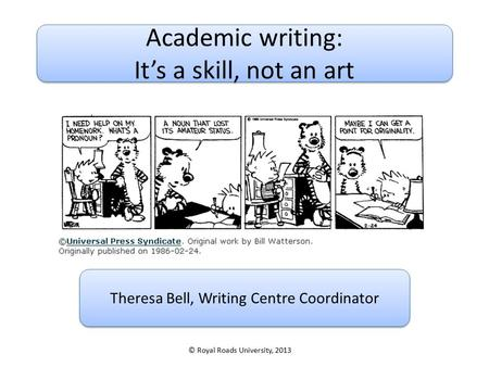 Academic writing: It's a skill, not an art Academic writing: It's a skill, not an art Theresa Bell, Writing Centre Coordinator © Royal Roads University,