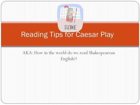 AKA: How in the world do we read Shakespearean English?? Reading Tips for Caesar Play.