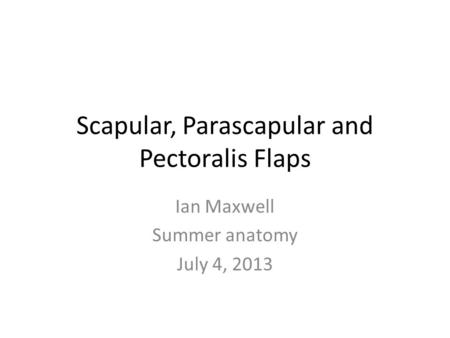 Scapular, Parascapular and Pectoralis Flaps Ian Maxwell Summer anatomy July 4, 2013.