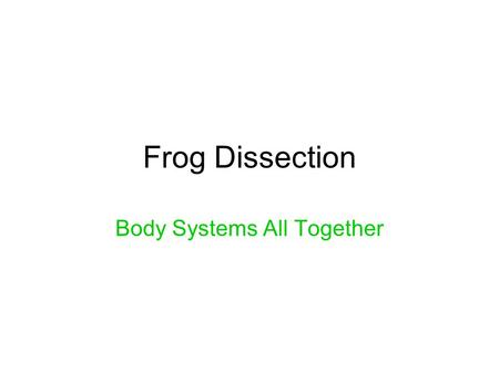 Frog Dissection Body Systems All Together. Maryland Science Content Standard Students will be able to explain the role of cells, tissues and organs that.