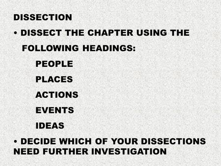 DISSECTION DISSECT THE CHAPTER USING THE FOLLOWING HEADINGS: PEOPLE PLACES ACTIONS EVENTS IDEAS DECIDE WHICH OF YOUR DISSECTIONS NEED FURTHER INVESTIGATION.